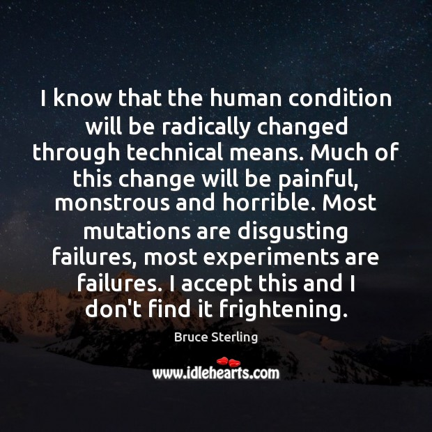 I know that the human condition will be radically changed through technical Bruce Sterling Picture Quote