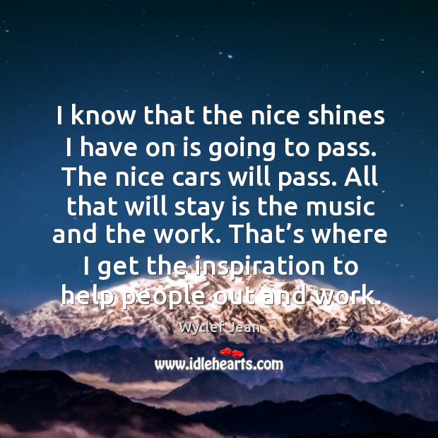 I know that the nice shines I have on is going to pass. The nice cars will pass. Image