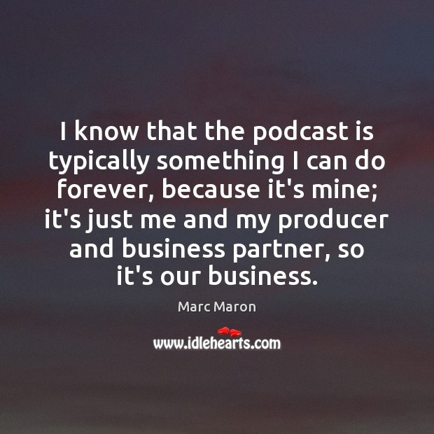 I know that the podcast is typically something I can do forever, Marc Maron Picture Quote