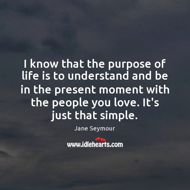 I know that the purpose of life is to understand and be Jane Seymour Picture Quote
