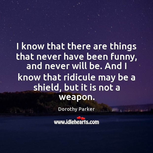 I know that there are things that never have been funny, and Dorothy Parker Picture Quote