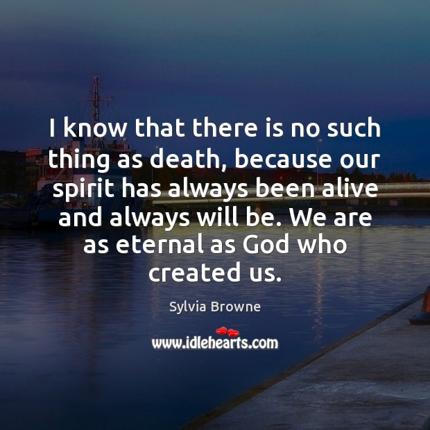 I know that there is no such thing as death, because our Image