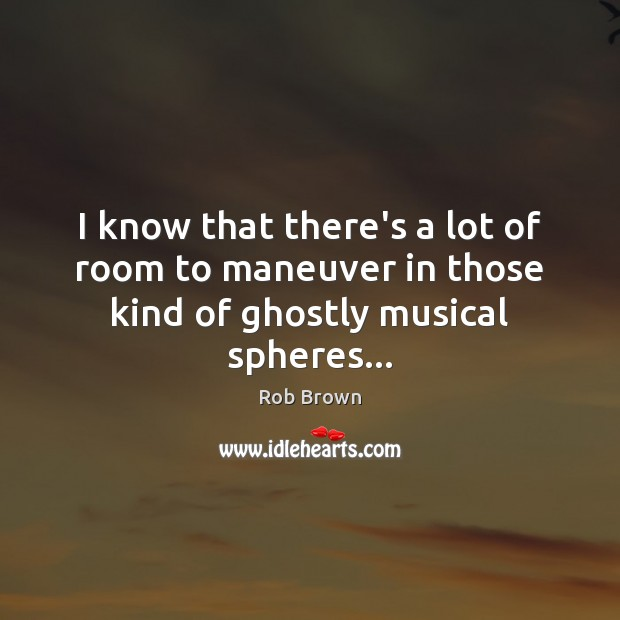 I know that there's a lot of room to maneuver in those kind of ghostly musical spheres… Image