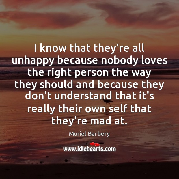 I know that they're all unhappy because nobody loves the right person Muriel Barbery Picture Quote