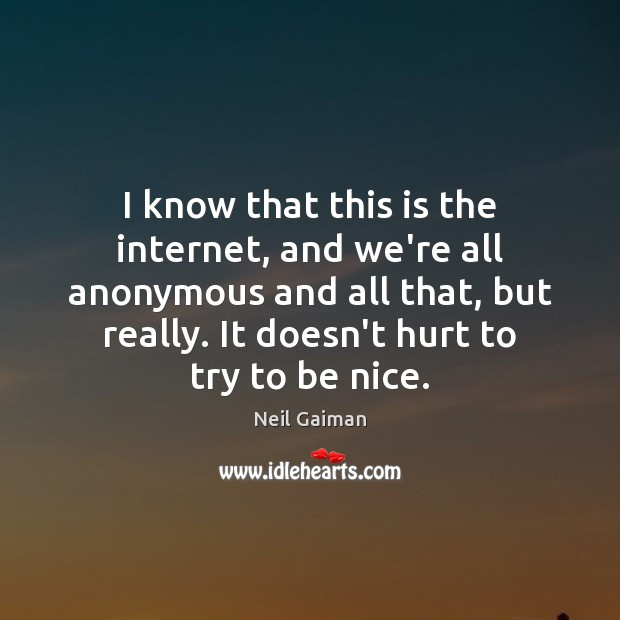 I know that this is the internet, and we're all anonymous and Be Nice Quotes Image