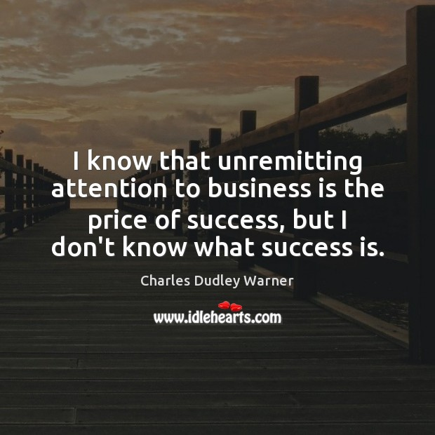 I know that unremitting attention to business is the price of success, Charles Dudley Warner Picture Quote