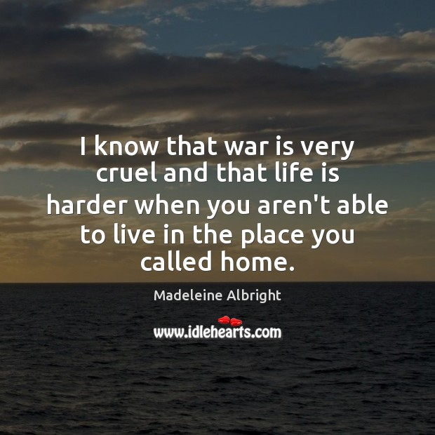 I know that war is very cruel and that life is harder Life is Hard Quotes Image