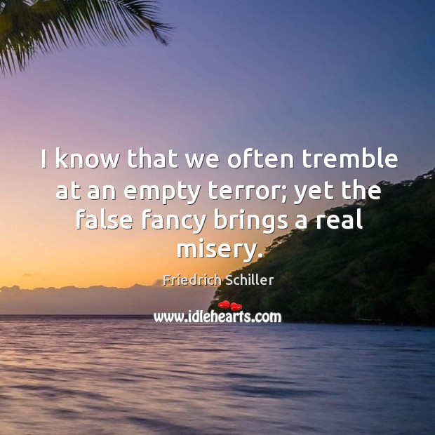 I know that we often tremble at an empty terror; yet the false fancy brings a real misery. Image
