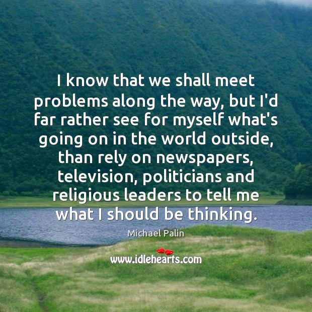 I know that we shall meet problems along the way, but I'd Michael Palin Picture Quote