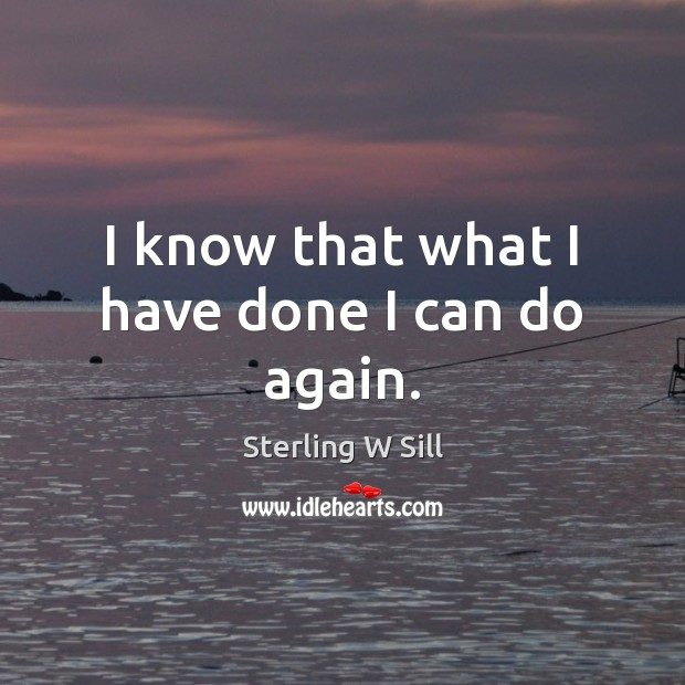 I know that what I have done I can do again. Sterling W Sill Picture Quote