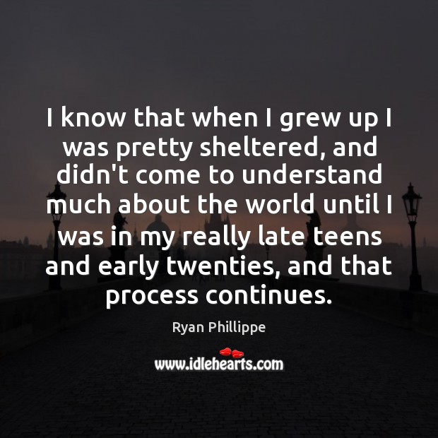 I know that when I grew up I was pretty sheltered, and Ryan Phillippe Picture Quote