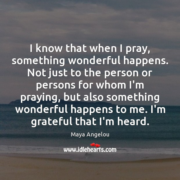 Image, I know that when I pray, something wonderful happens. Not just to