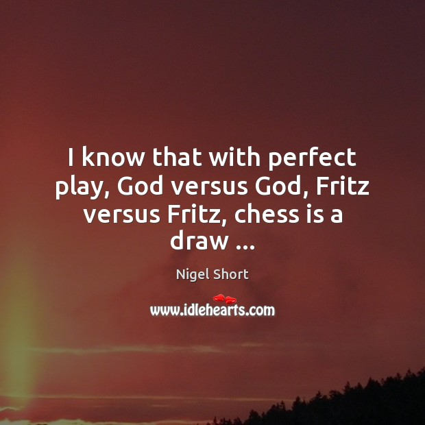 I know that with perfect play, God versus God, Fritz versus Fritz, chess is a draw … Image