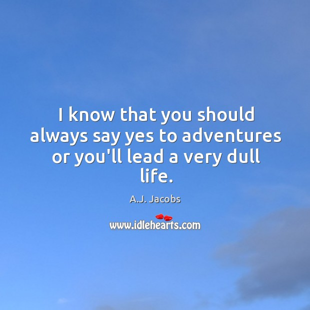 Image, I know that you should always say yes to adventures or you'll lead a very dull life.