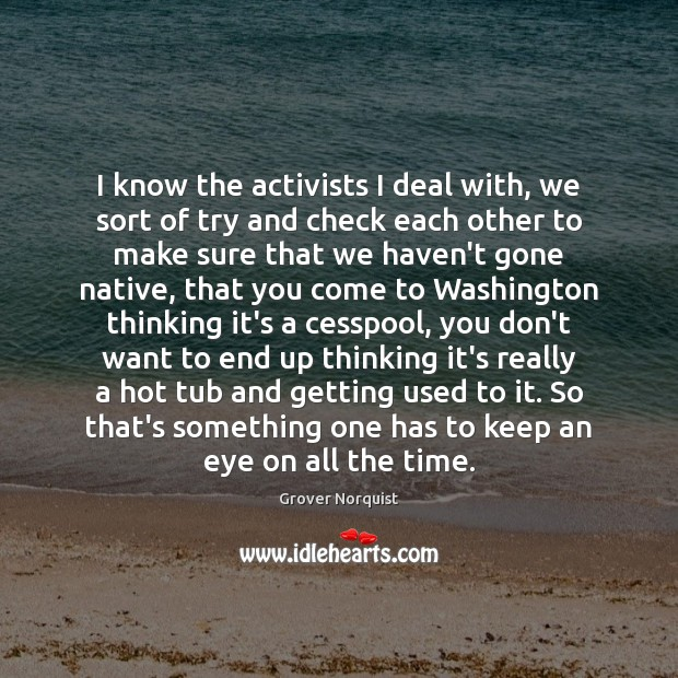 I know the activists I deal with, we sort of try and Grover Norquist Picture Quote