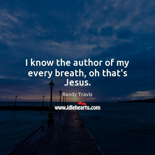 I know the author of my every breath, oh that's Jesus. Randy Travis Picture Quote