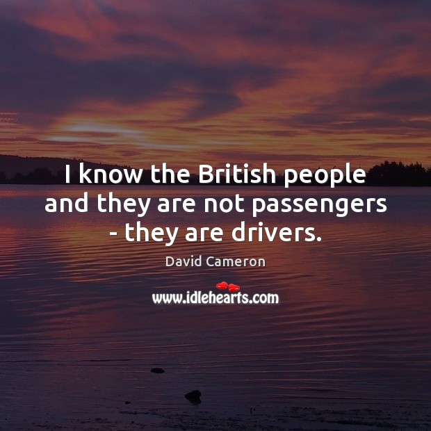 I know the British people and they are not passengers – they are drivers. David Cameron Picture Quote