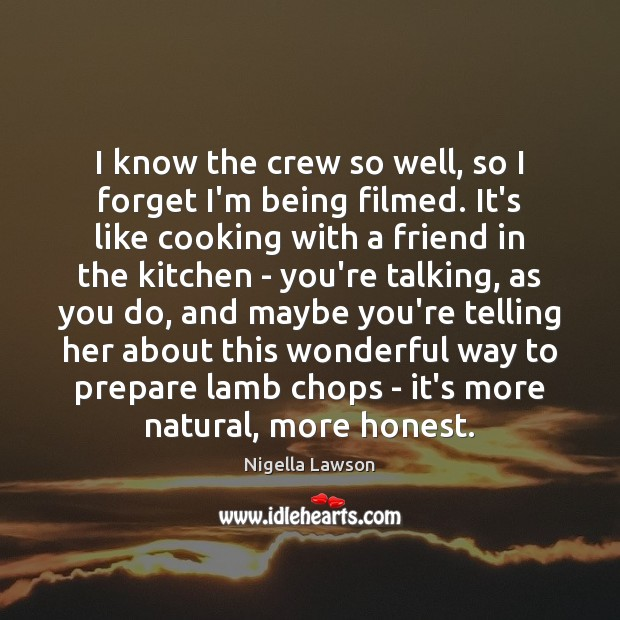 I know the crew so well, so I forget I'm being filmed. Image