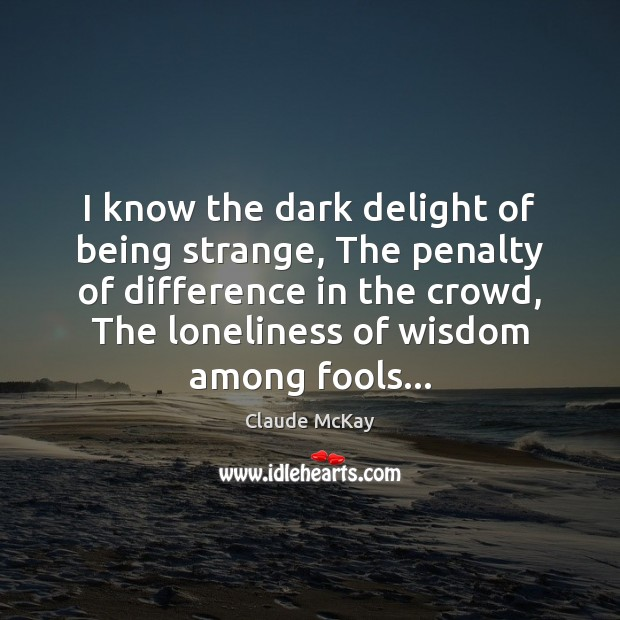 I know the dark delight of being strange, The penalty of difference Image