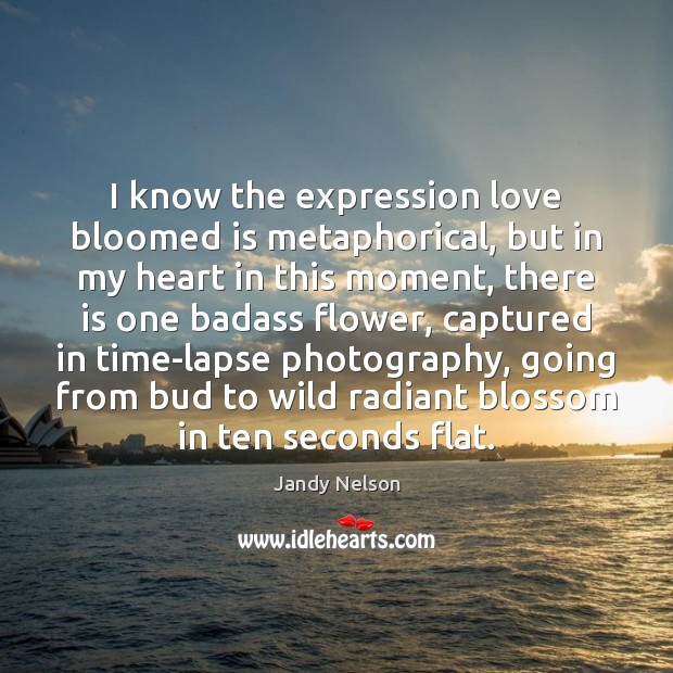 I know the expression love bloomed is metaphorical, but in my heart Jandy Nelson Picture Quote