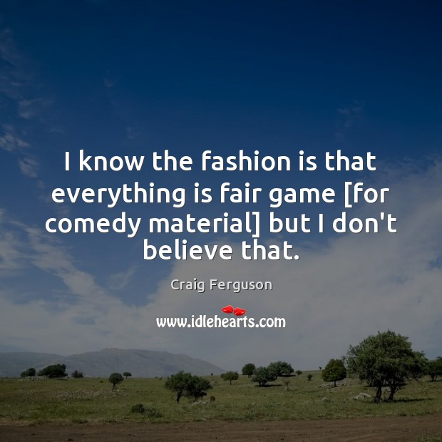 I know the fashion is that everything is fair game [for comedy Fashion Quotes Image