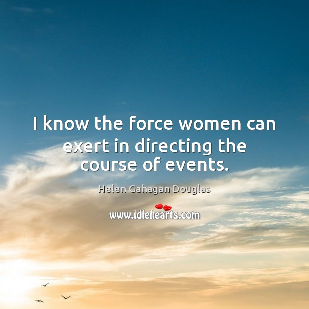 I know the force women can exert in directing the course of events. Image