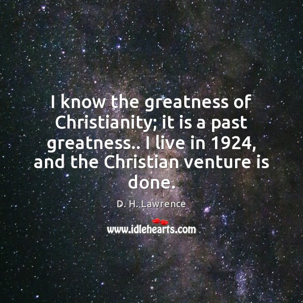 I know the greatness of Christianity; it is a past greatness.. I Image