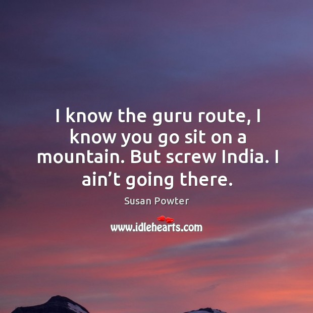 I know the guru route, I know you go sit on a mountain. But screw india. I ain't going there. Susan Powter Picture Quote