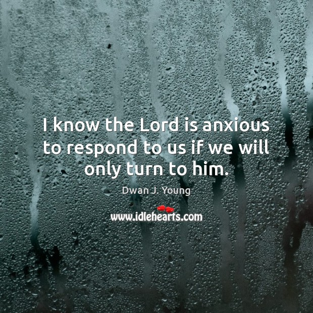 Image, I know the Lord is anxious to respond to us if we will only turn to him.