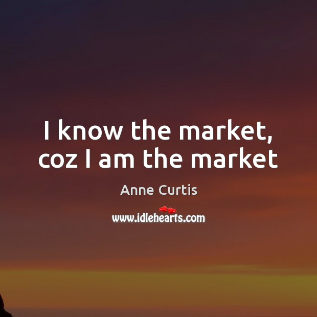 Image, I know the market, coz I am the market
