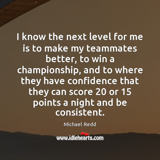 I know the next level for me is to make my teammates Confidence Quotes Image