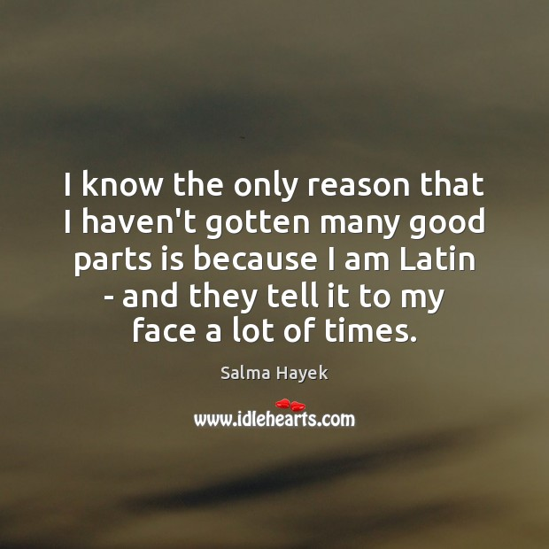 I know the only reason that I haven't gotten many good parts Salma Hayek Picture Quote
