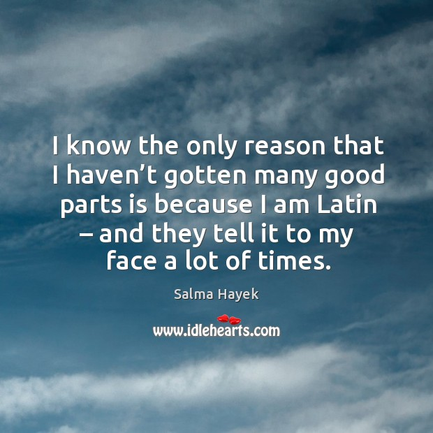 Image, I know the only reason that I haven't gotten many good parts is because I am latin – and they tell it to my face a lot of times.
