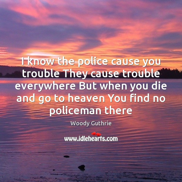 I know the police cause you trouble They cause trouble everywhere But Woody Guthrie Picture Quote