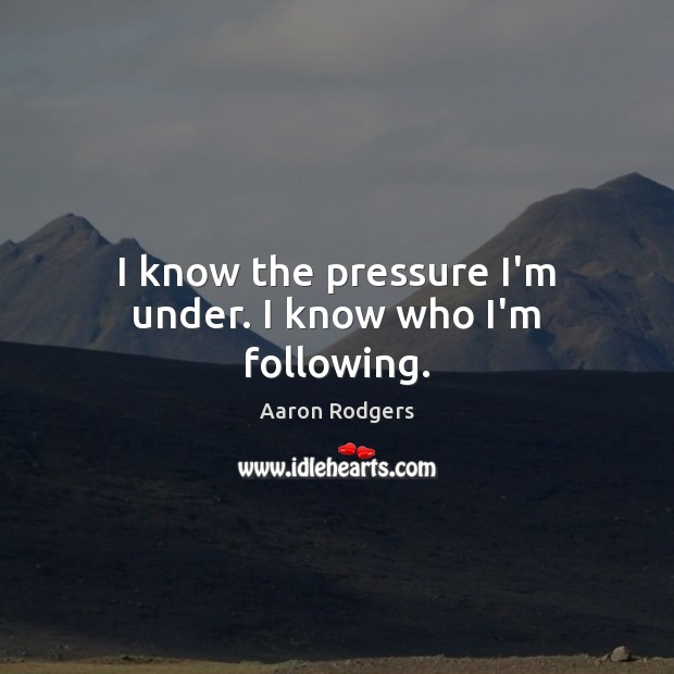 I know the pressure I'm under. I know who I'm following. Image