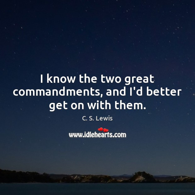 I know the two great commandments, and I'd better get on with them. Image