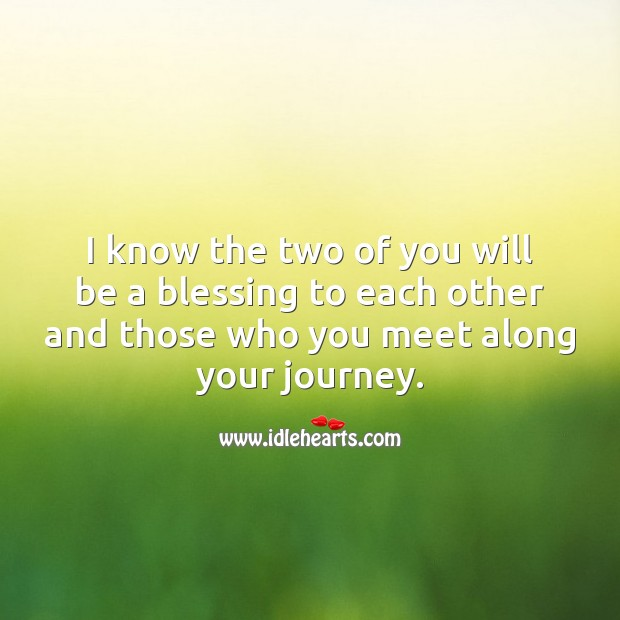 I know the two of you will be a blessing to each other Journey Quotes Image