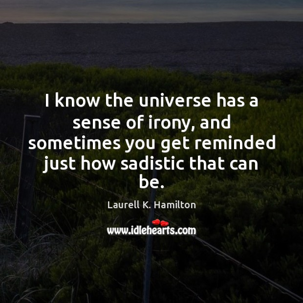 I know the universe has a sense of irony, and sometimes you Laurell K. Hamilton Picture Quote