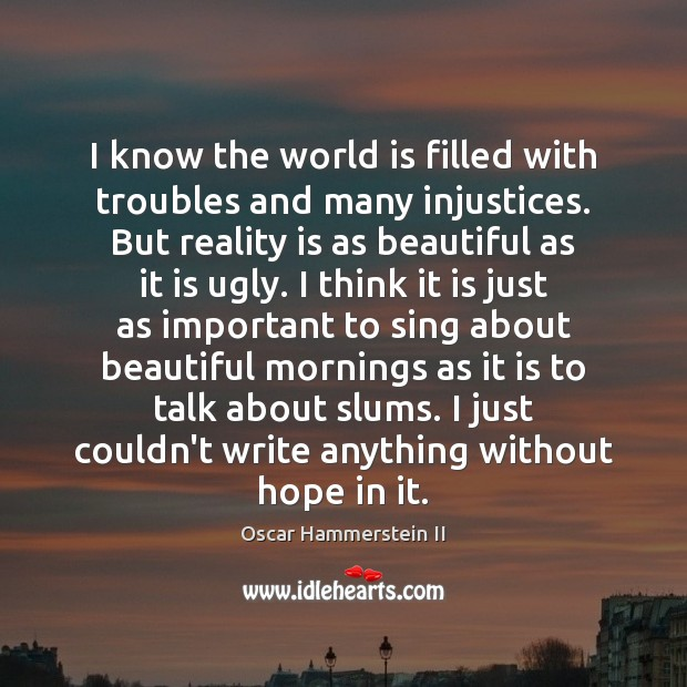 I know the world is filled with troubles and many injustices. But Oscar Hammerstein II Picture Quote