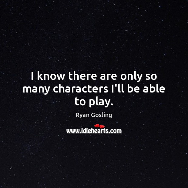 I know there are only so many characters I'll be able to play. Ryan Gosling Picture Quote