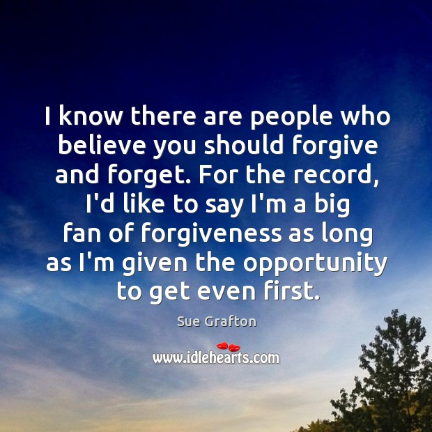 Image, I know there are people who believe you should forgive and forget.