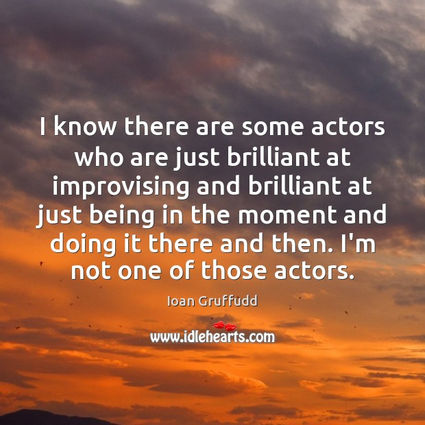 Image, I know there are some actors who are just brilliant at improvising