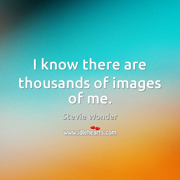 Image, I know there are thousands of images of me.