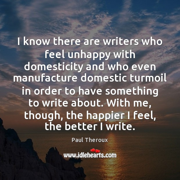 I know there are writers who feel unhappy with domesticity and who Paul Theroux Picture Quote
