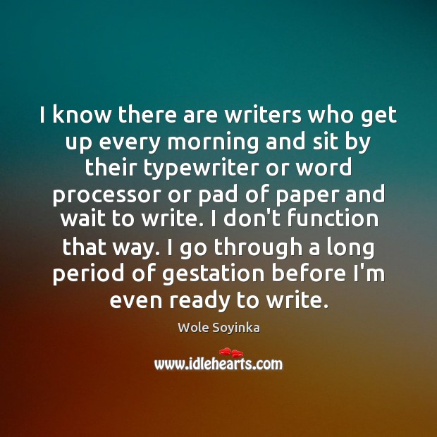 I know there are writers who get up every morning and sit Wole Soyinka Picture Quote
