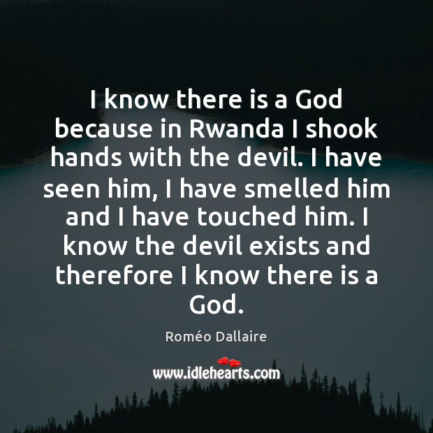 I know there is a God because in Rwanda I shook hands Roméo Dallaire Picture Quote