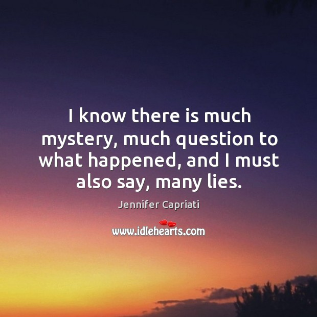 I know there is much mystery, much question to what happened, and I must also say, many lies. Image