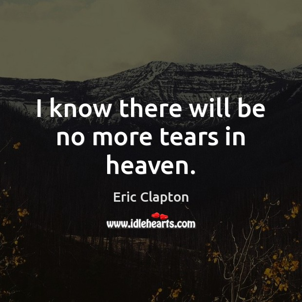 Image, I know there will be no more tears in heaven.