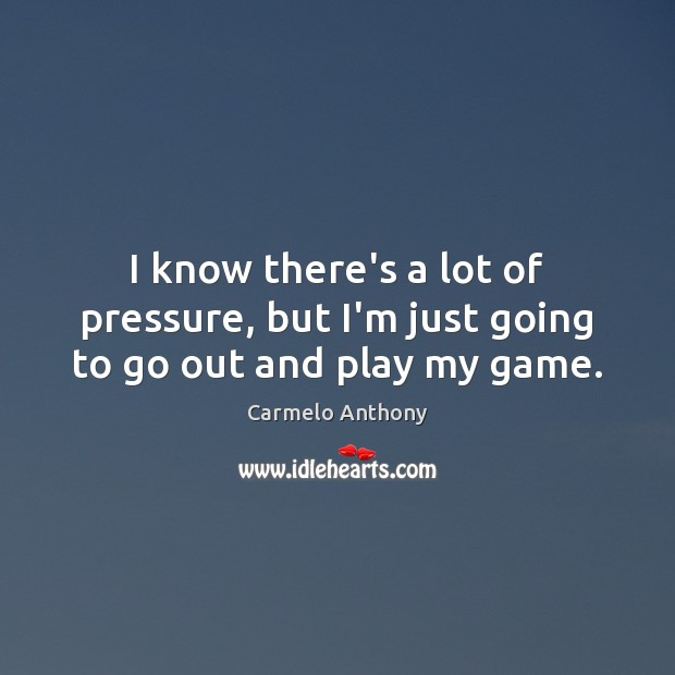 I know there's a lot of pressure, but I'm just going to go out and play my game. Carmelo Anthony Picture Quote