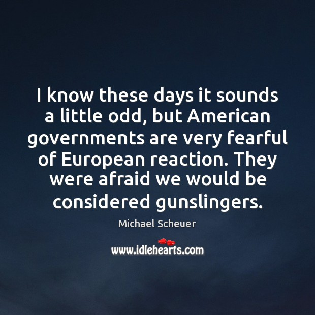 I know these days it sounds a little odd, but American governments Michael Scheuer Picture Quote